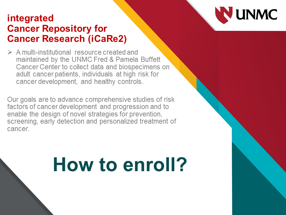 iCaRe2 is a multi-institutional resource created and maintained by the UNMC Fred & Pamela Buffett Cancer Center to collect and manage standardized, multi-dimensional, longitudinal data and biospecimens on consented adult cancer patients, high-risk individuals, and normal controls. The iCaRe2's goals are to advance comprehensive studies of risk factors of cancer development and progression and to enable the design of novel strategies for prevention, screening, early detection and personalized treatment of cancer.